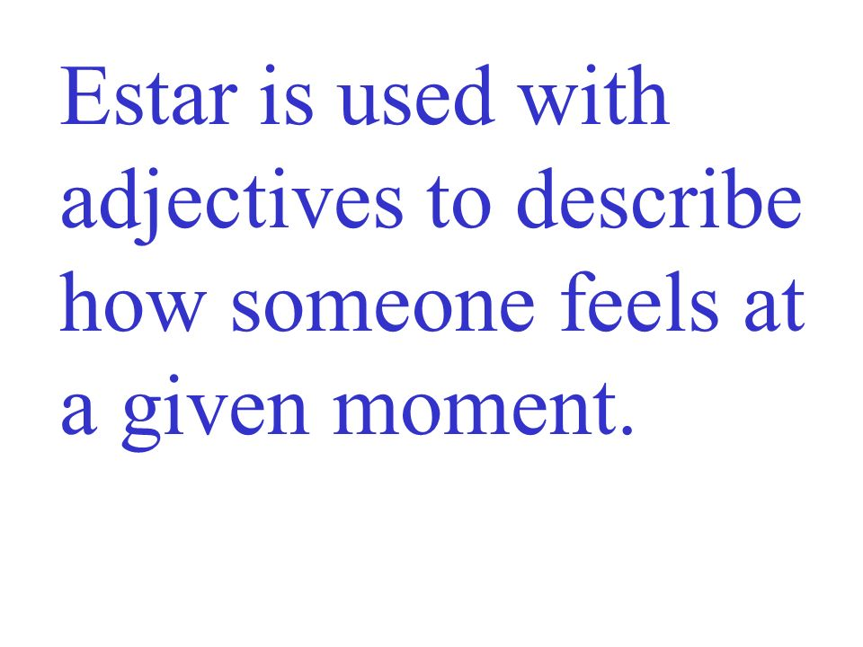 Estar is used with adjectives to describe how someone feels at a given moment.