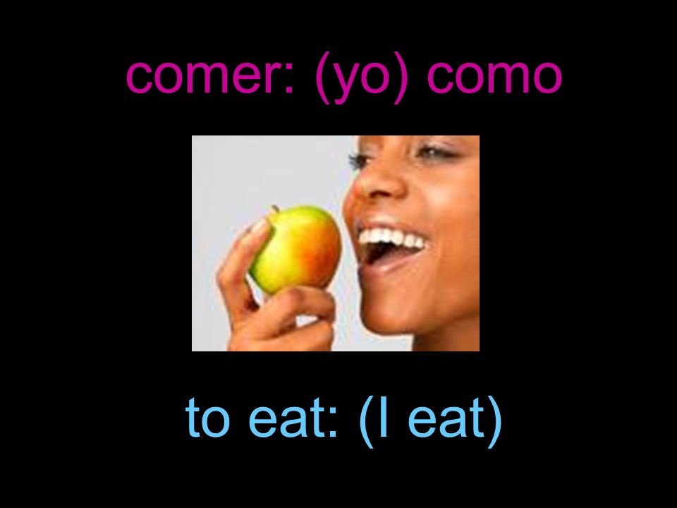 comer: (yo) como to eat: (I eat)