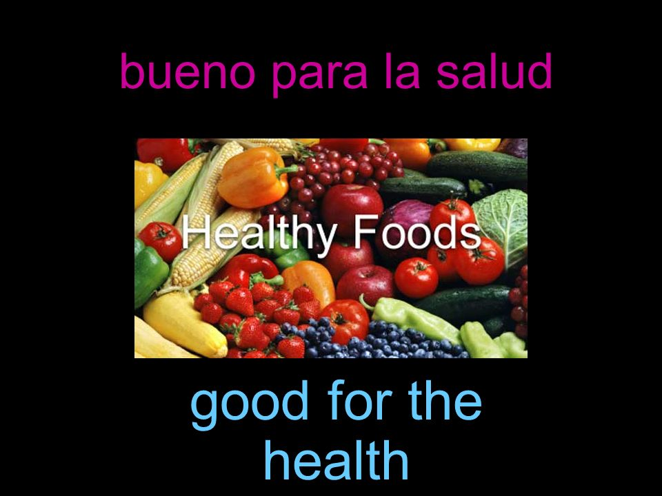 bueno para la salud good for the health
