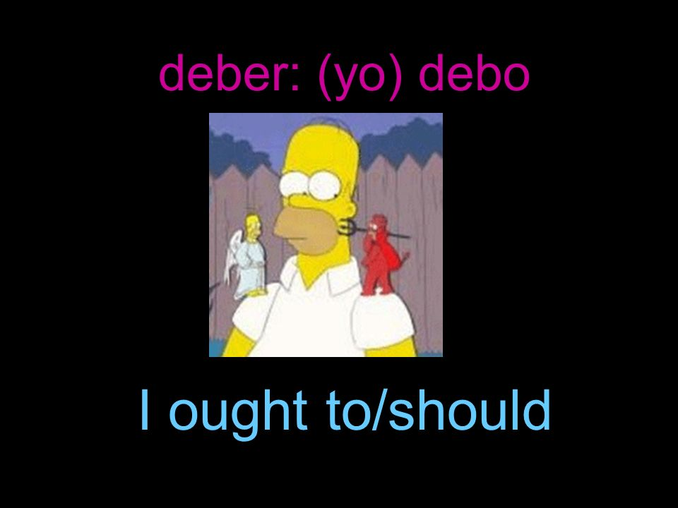 deber: (yo) debo I ought to/should