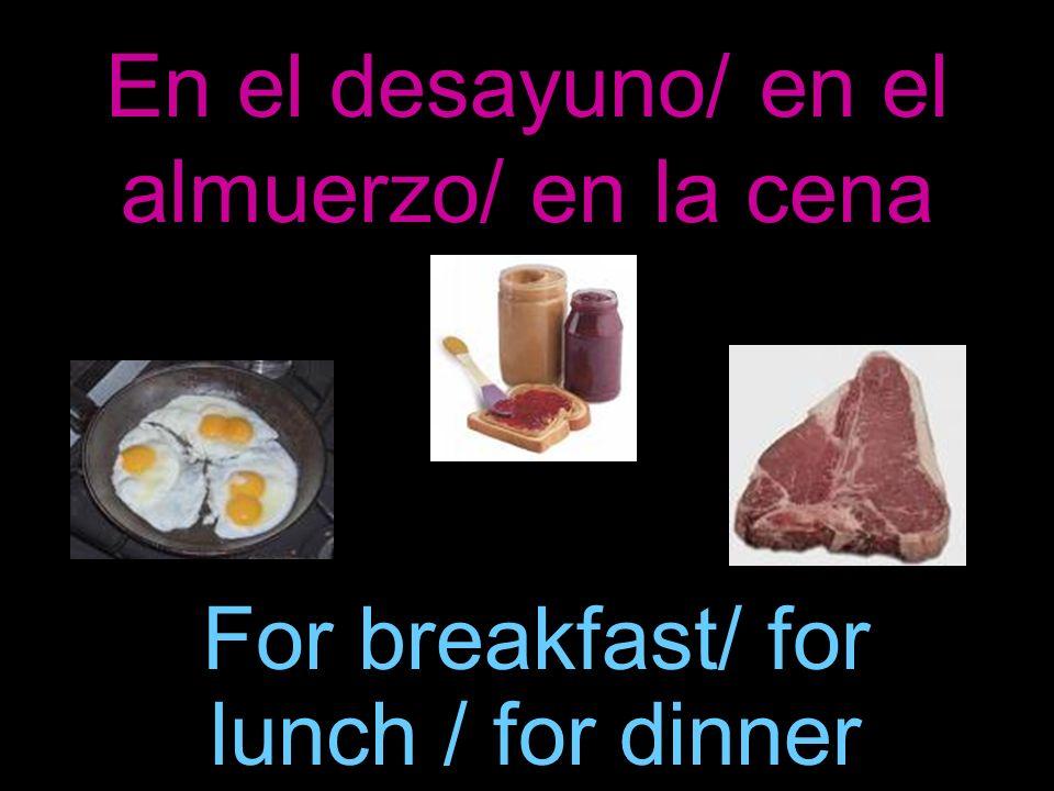 En el desayuno/ en el almuerzo/ en la cena