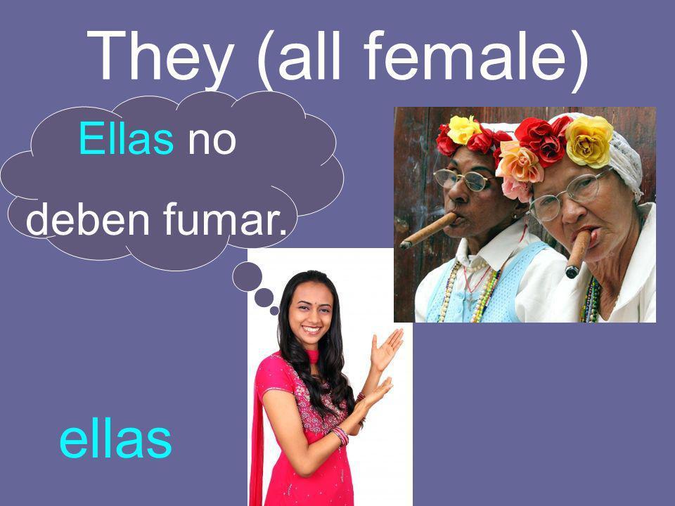 They (all female) Ellas no deben fumar. ellas
