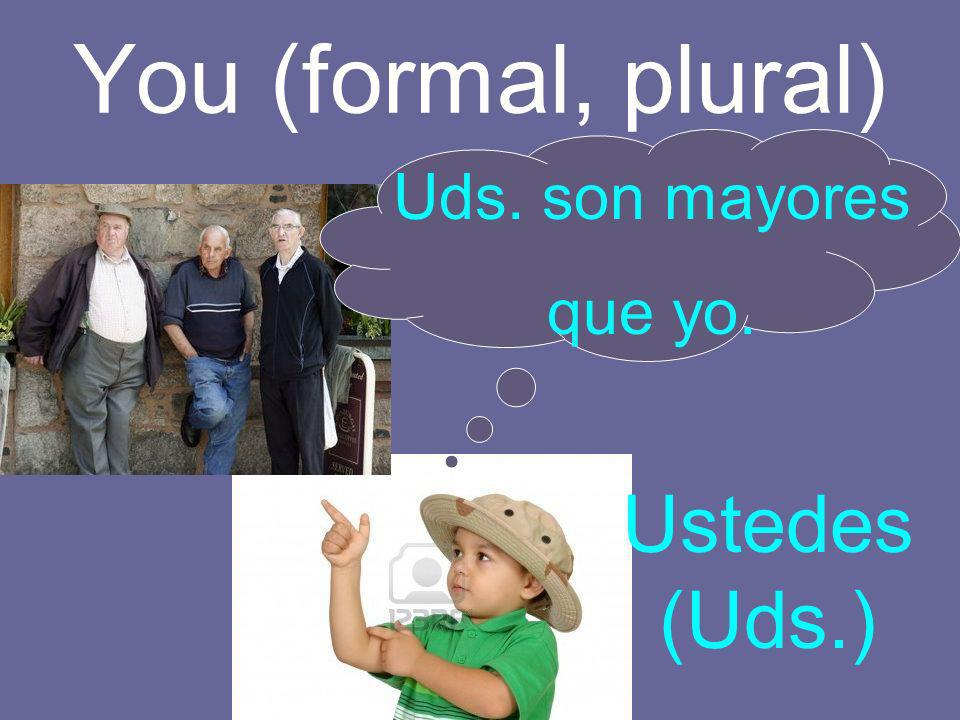 You (formal, plural) Uds. son mayores que yo. Ustedes (Uds.)