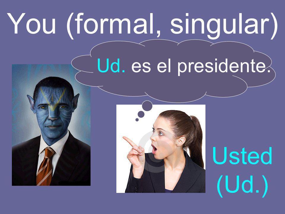 You (formal, singular) Ud. es el presidente. Usted (Ud.)