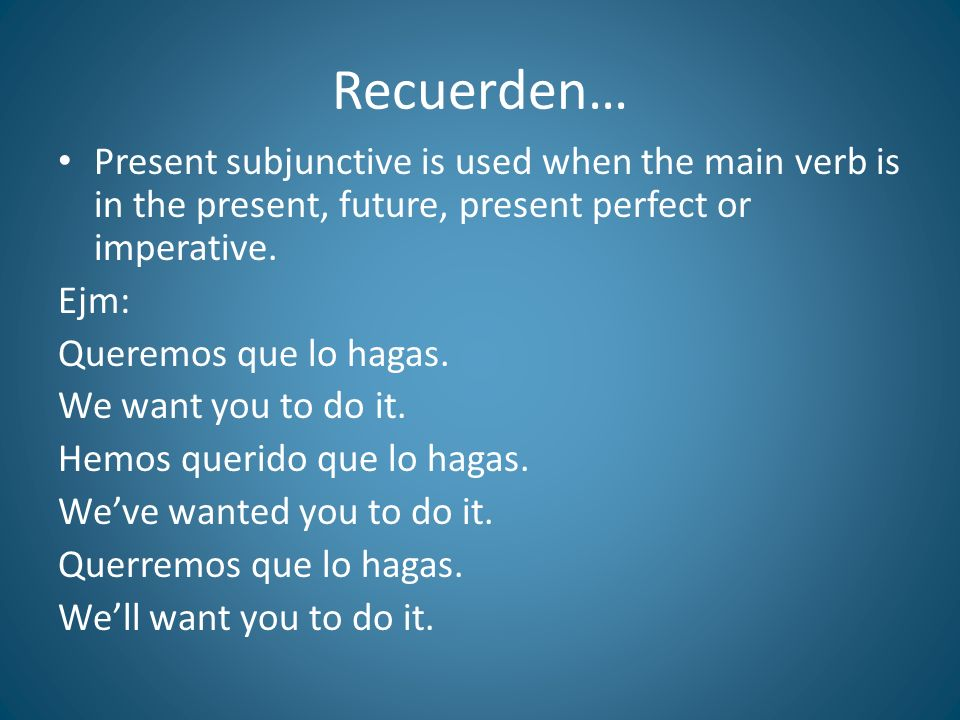 Recuerden… Present subjunctive is used when the main verb is in the present, future, present perfect or imperative.