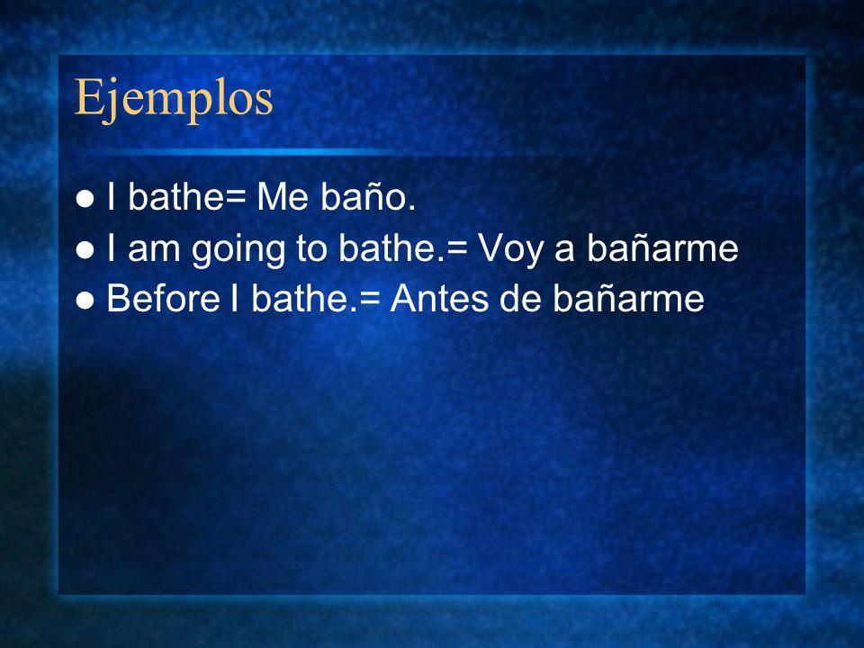 Ejemplos I bathe= Me baño. I am going to bathe.= Voy a bañarme