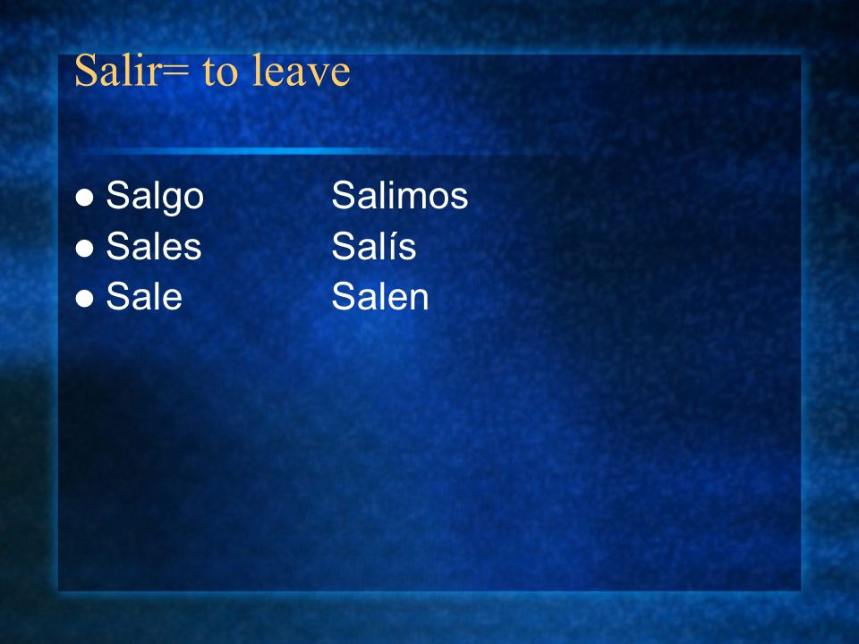 Salir= to leave Salgo Salimos Sales Salís Sale Salen