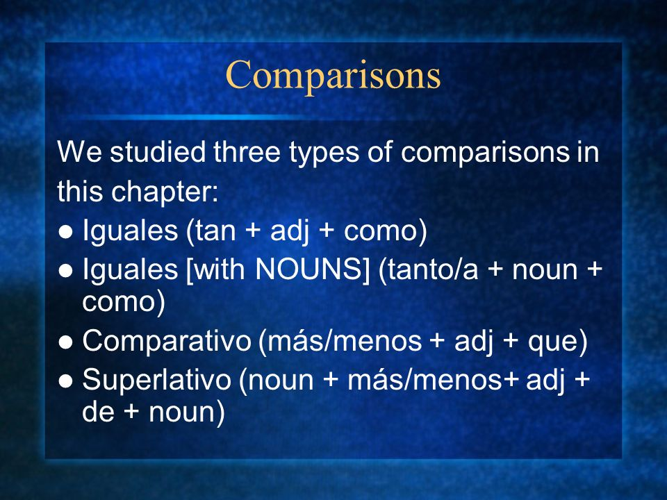 Comparisons We studied three types of comparisons in this chapter: