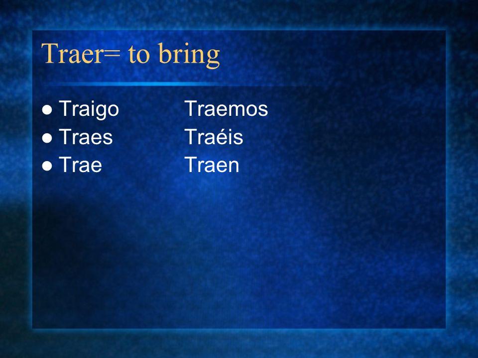 Traer= to bring Traigo Traemos Traes Traéis Trae Traen