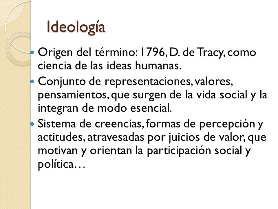 Ideología Origen del término: 1796, D. de Tracy, como ciencia de las ideas humanas.