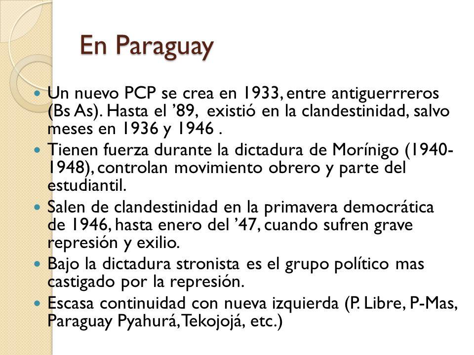 En Paraguay Un nuevo PCP se crea en 1933, entre antiguerrreros (Bs As). Hasta el '89, existió en la clandestinidad, salvo meses en 1936 y 1946 .