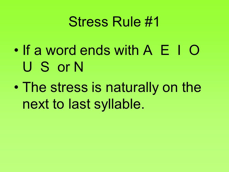 Stress Rule #1 If a word ends with A E I O U S or N.