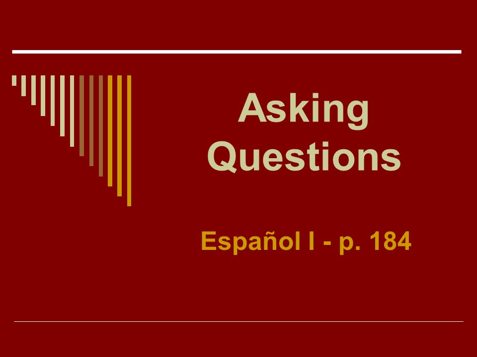 Asking Questions Español I - p. 184