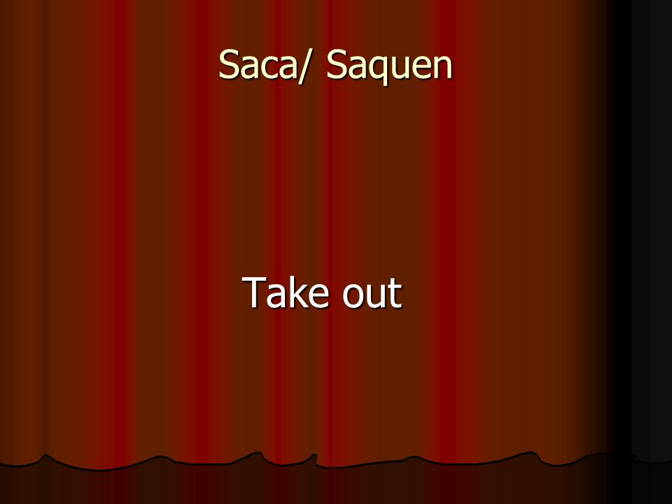 Saca/ Saquen Take out