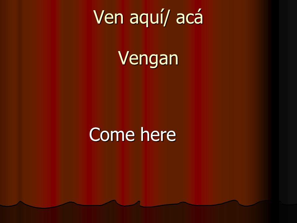 Ven aquí/ acá Vengan Come here