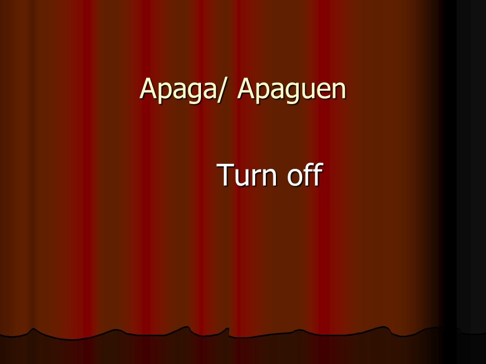 Apaga/ Apaguen Turn off