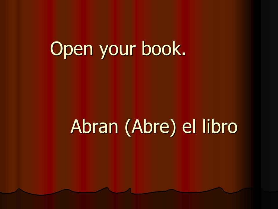 Open your book. Abran (Abre) el libro