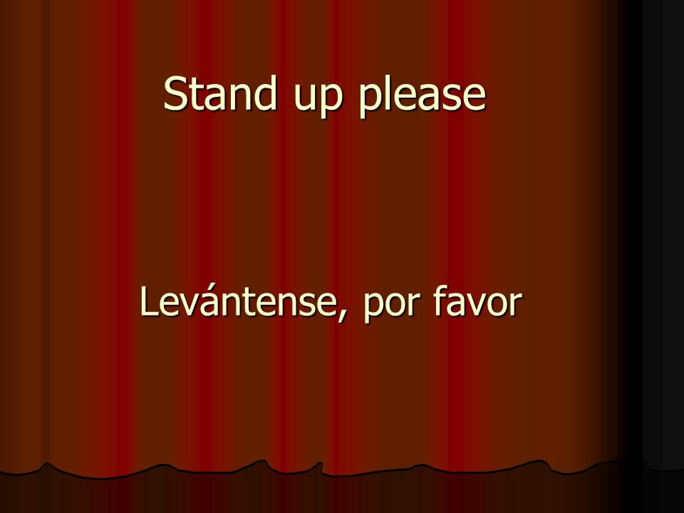 Stand up please Levántense, por favor