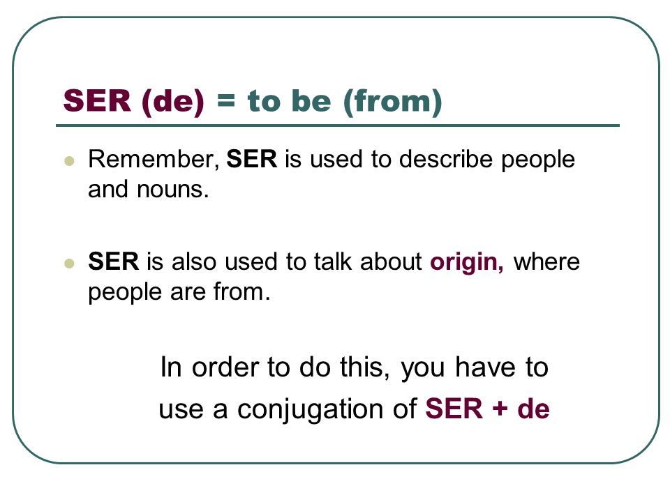 SER (de) = to be (from) In order to do this, you have to