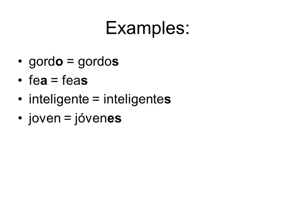 Examples: gordo = gordos fea = feas inteligente = inteligentes