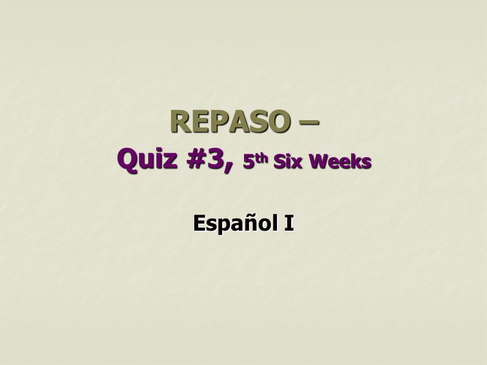 REPASO – Quiz #3, 5th Six Weeks