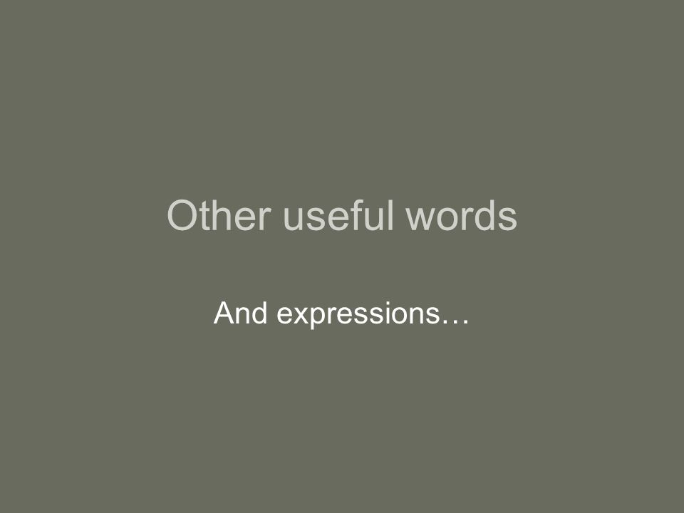 Other useful words And expressions…