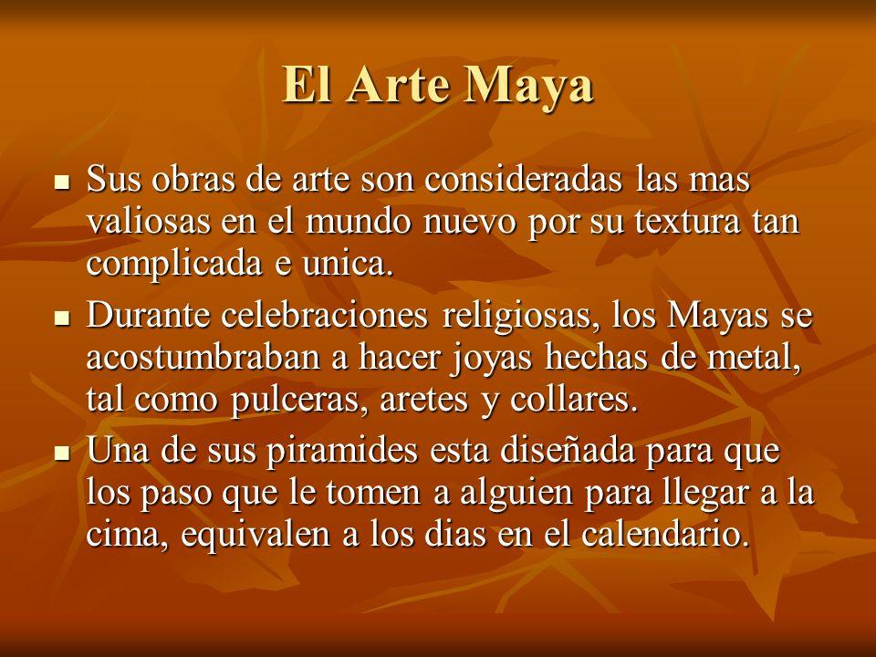 El Arte Maya Sus obras de arte son consideradas las mas valiosas en el mundo nuevo por su textura tan complicada e unica.