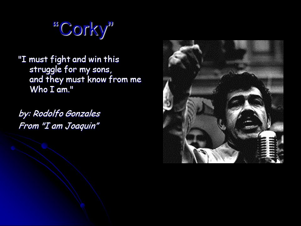 Corky I must fight and win this struggle for my sons, and they must know from me Who I am. by: Rodolfo Gonzales.