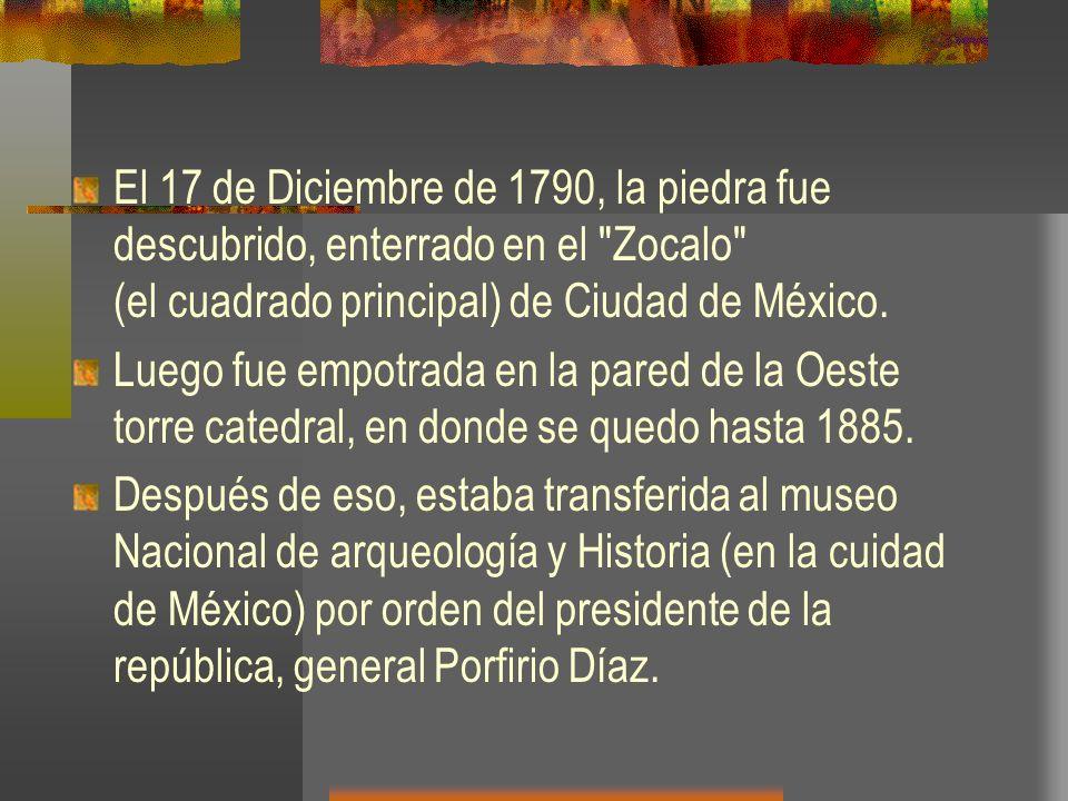 El 17 de Diciembre de 1790, la piedra fue descubrido, enterrado en el Zocalo (el cuadrado principal) de Ciudad de México.