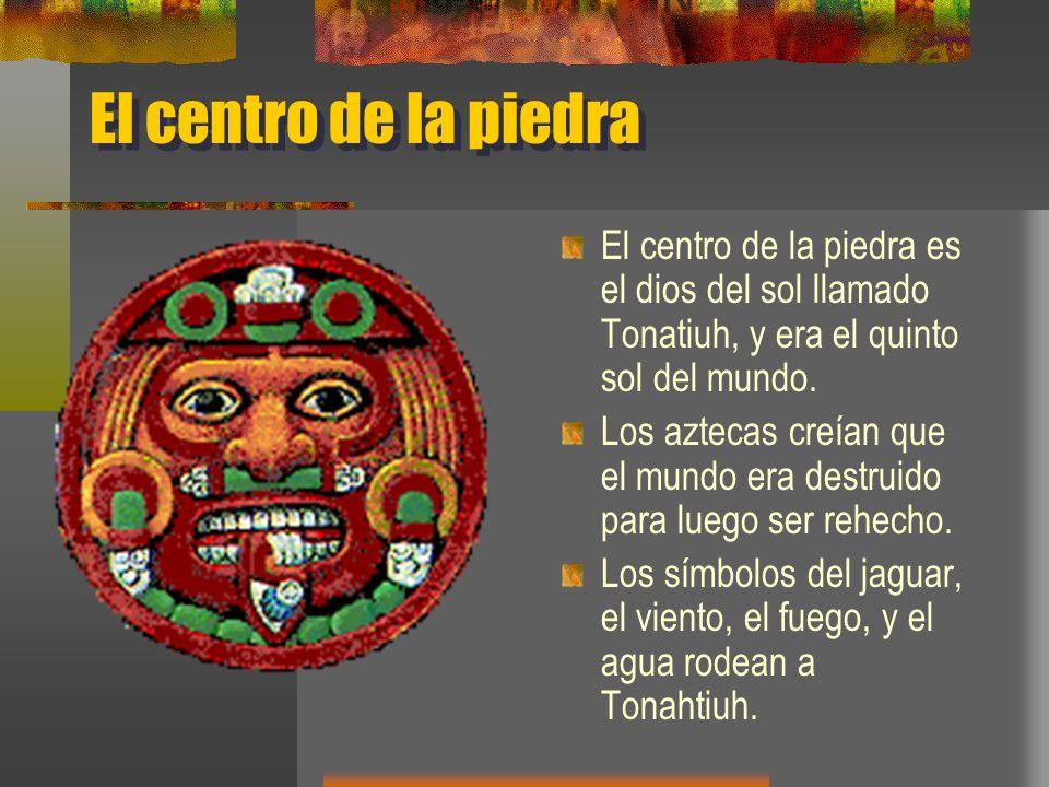 El centro de la piedra El centro de la piedra es el dios del sol llamado Tonatiuh, y era el quinto sol del mundo.