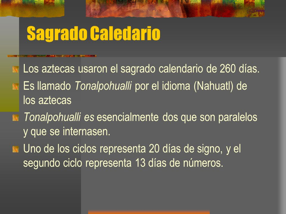Sagrado Caledario Los aztecas usaron el sagrado calendario de 260 días. Es llamado Tonalpohualli por el idioma (Nahuatl) de los aztecas.