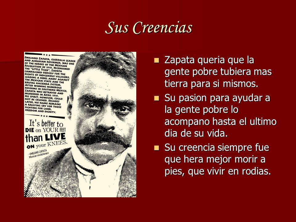 Sus Creencias Zapata queria que la gente pobre tubiera mas tierra para si mismos.