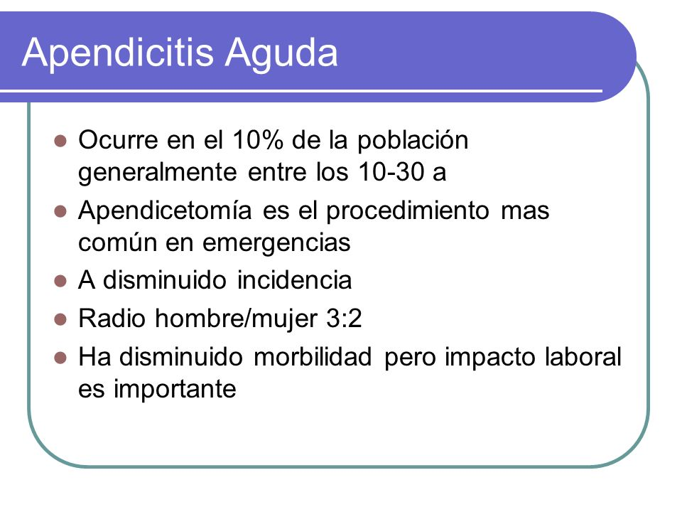 Apendicitis Aguda Ocurre en el 10% de la población generalmente entre los 10-30 a. Apendicetomía es el procedimiento mas común en emergencias.
