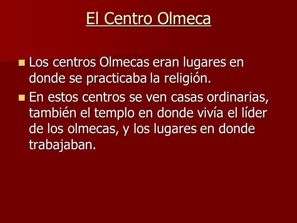 El Centro Olmeca Los centros Olmecas eran lugares en donde se practicaba la religión.