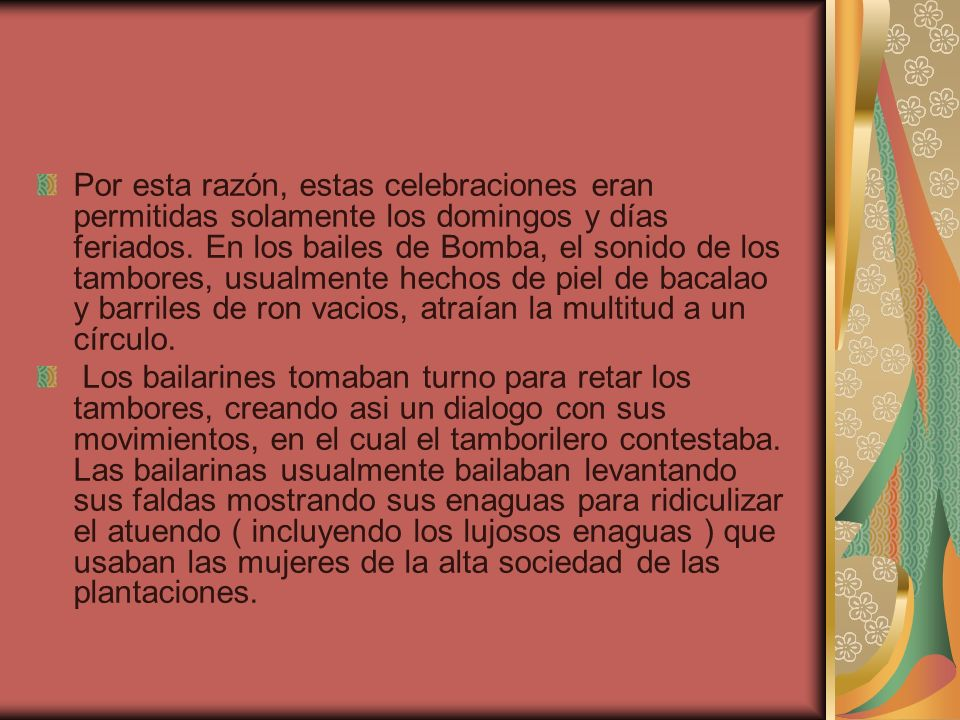 Por esta razón, estas celebraciones eran permitidas solamente los domingos y días feriados. En los bailes de Bomba, el sonido de los tambores, usualmente hechos de piel de bacalao y barriles de ron vacios, atraían la multitud a un círculo.