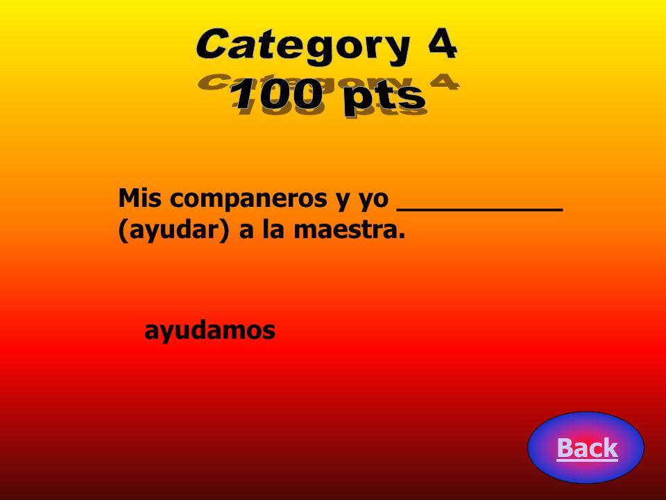Category 4 100 pts Mis companeros y yo __________ (ayudar) a la maestra. ayudamos Back