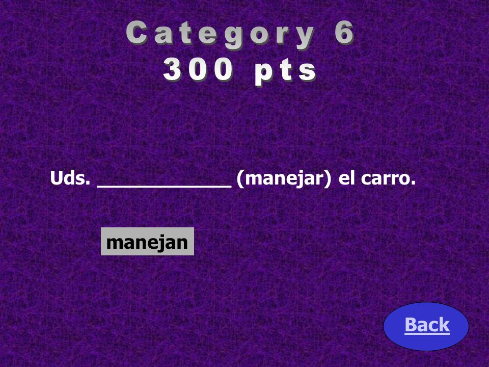 Category 6 300 pts Uds. ___________ (manejar) el carro. manejan Back