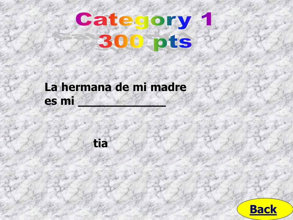 Category 1 300 pts La hermana de mi madre es mi ____________ tia Back