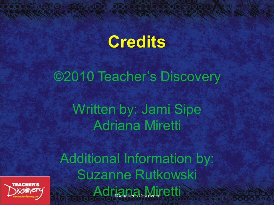 Credits ©2010 Teacher's Discovery Written by: Jami Sipe