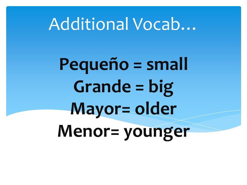 Pequeño = small Grande = big Mayor= older Menor= younger