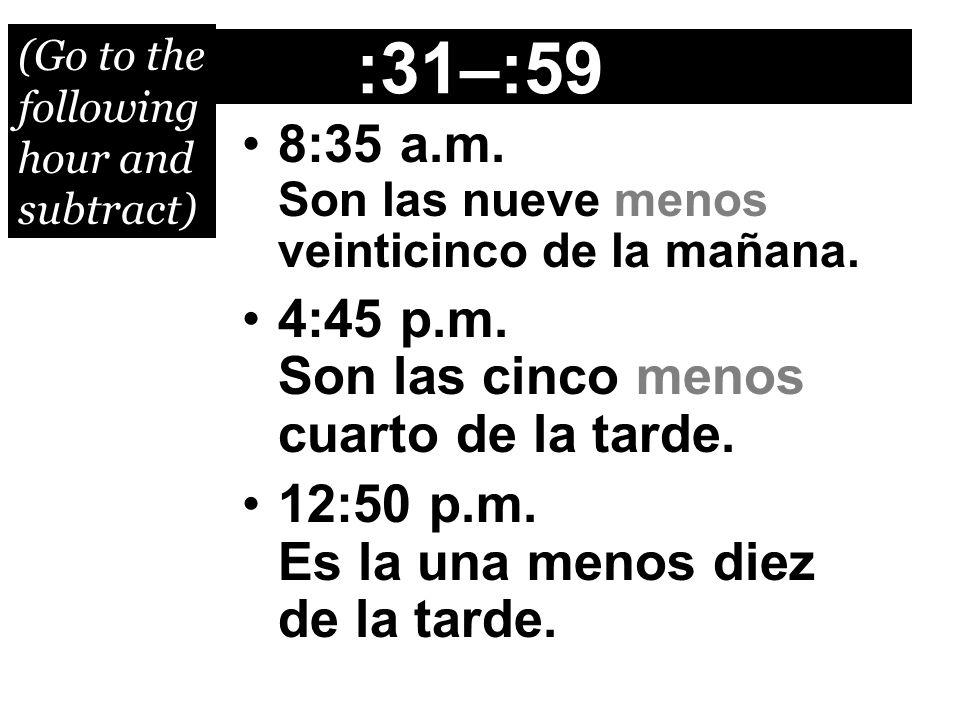 :31–:59 8:35 a.m. Son las nueve menos veinticinco de la mañana.