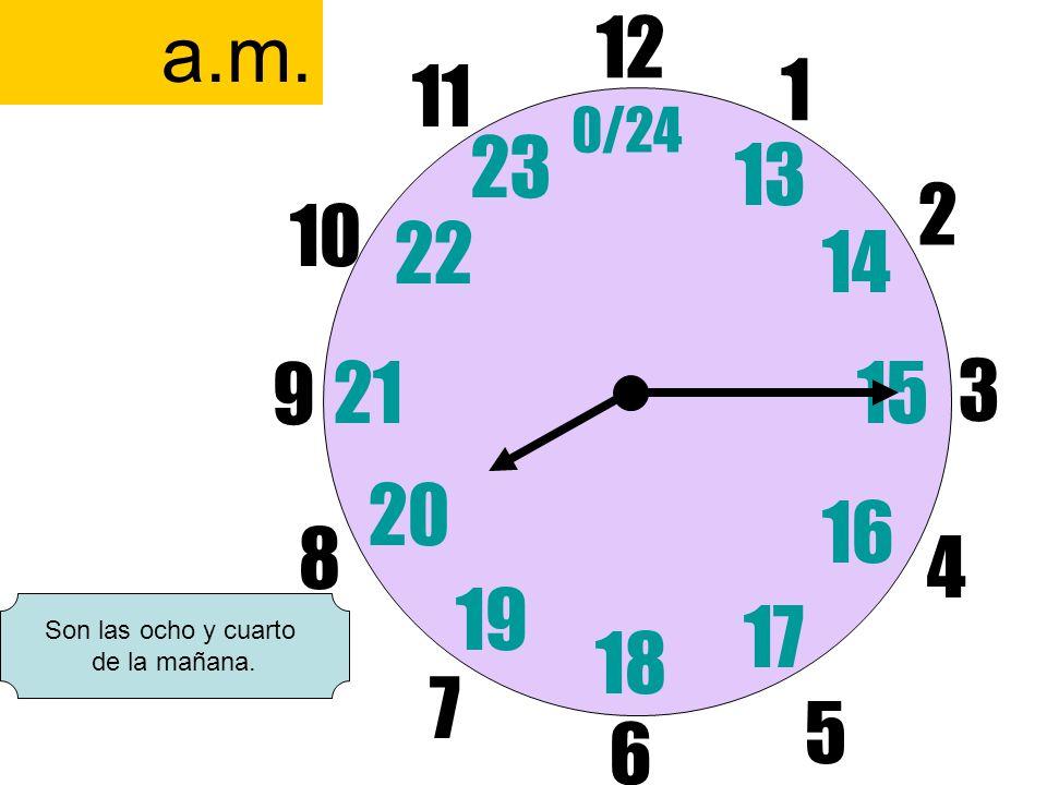 a.m.12. 6. 11. 1. 0/24. 23. 13. 2. 10. 22. 14. 9. 21. 15. 3. 20. 16. 8. 4. 19. 17. Son las ocho y cuarto.