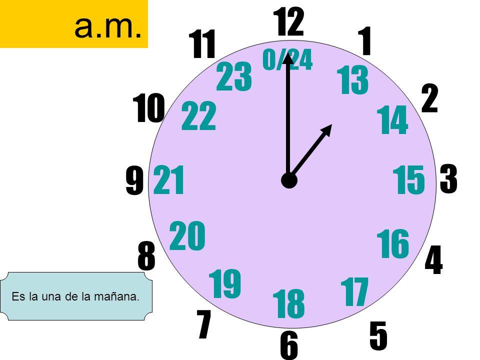 a.m. 12 6 11 1 0/24 23 13 2 10 22 14 9 21 15 3 20 16 8 4 19 17 Es la una de la mañana. 18 7 5