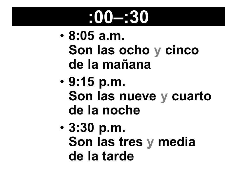 :00–:30 8:05 a.m. Son las ocho y cinco de la mañana