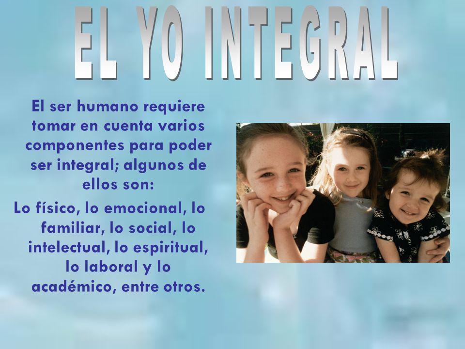 EL YO INTEGRAL El ser humano requiere tomar en cuenta varios componentes para poder ser integral; algunos de ellos son: