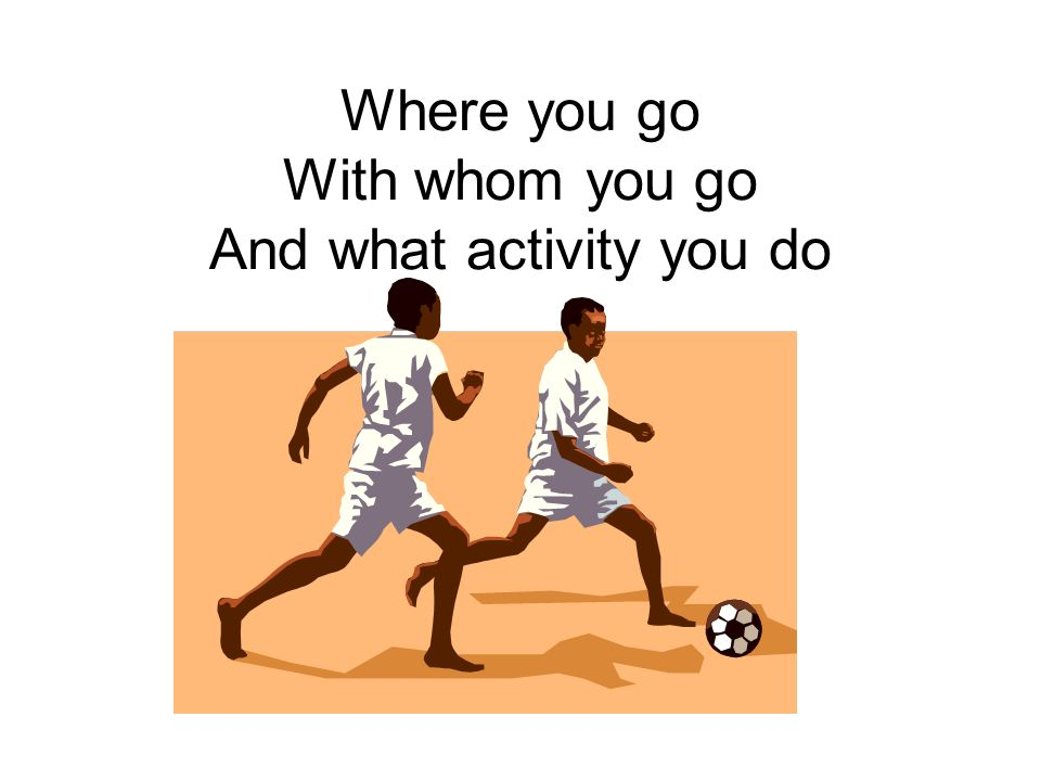Where you go With whom you go And what activity you do