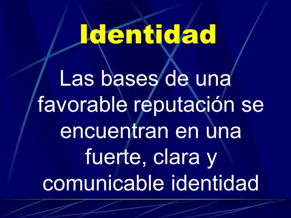 Identidad Las bases de una favorable reputación se encuentran en una fuerte, clara y comunicable identidad.