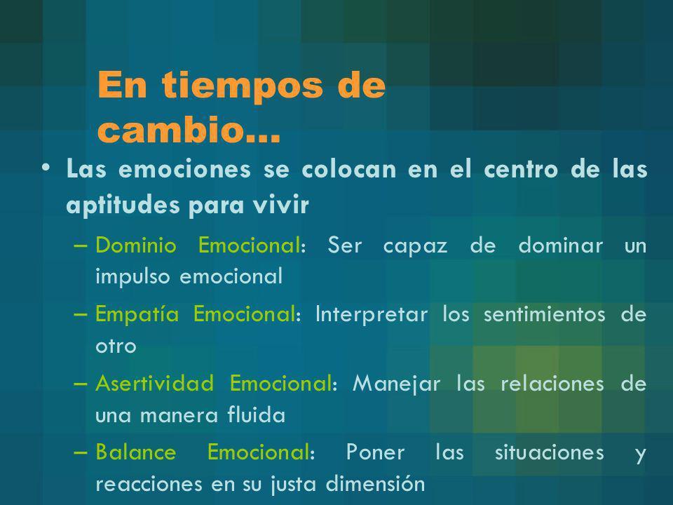 En tiempos de cambio…Las emociones se colocan en el centro de las aptitudes para vivir. Dominio Emocional: Ser capaz de dominar un impulso emocional.