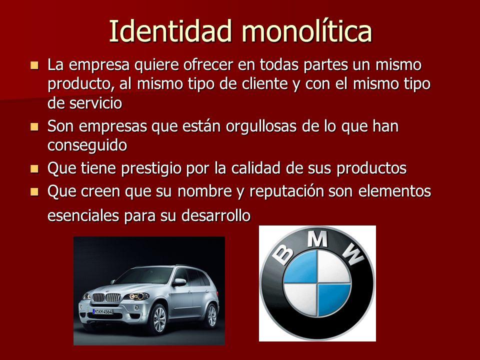 Identidad monolítica La empresa quiere ofrecer en todas partes un mismo producto, al mismo tipo de cliente y con el mismo tipo de servicio.