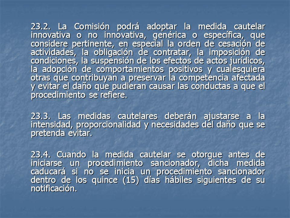 23.2. La Comisión podrá adoptar la medida cautelar innovativa o no innovativa, genérica o específica, que considere pertinente, en especial la orden de cesación de actividades, la obligación de contratar, la imposición de condiciones, la suspensión de los efectos de actos jurídicos, la adopción de comportamientos positivos y cualesquiera otras que contribuyan a preservar la competencia afectada y evitar el daño que pudieran causar las conductas a que el procedimiento se refiere.